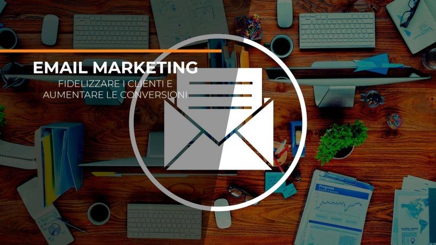 Email marketing: come fidelizzare i clienti e aumentare le conversioni